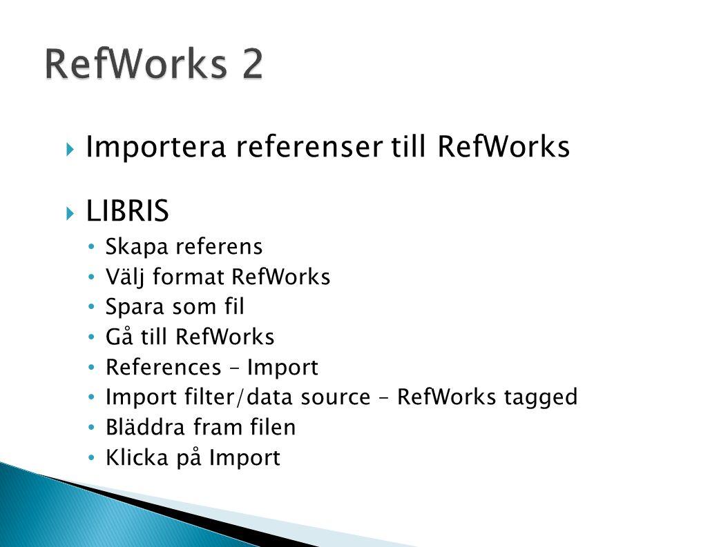  Importera referenser till RefWorks  LIBRIS Skapa referens Välj format RefWorks Spara som fil Gå till RefWorks References – Import Import filter/data source – RefWorks tagged Bläddra fram filen Klicka på Import