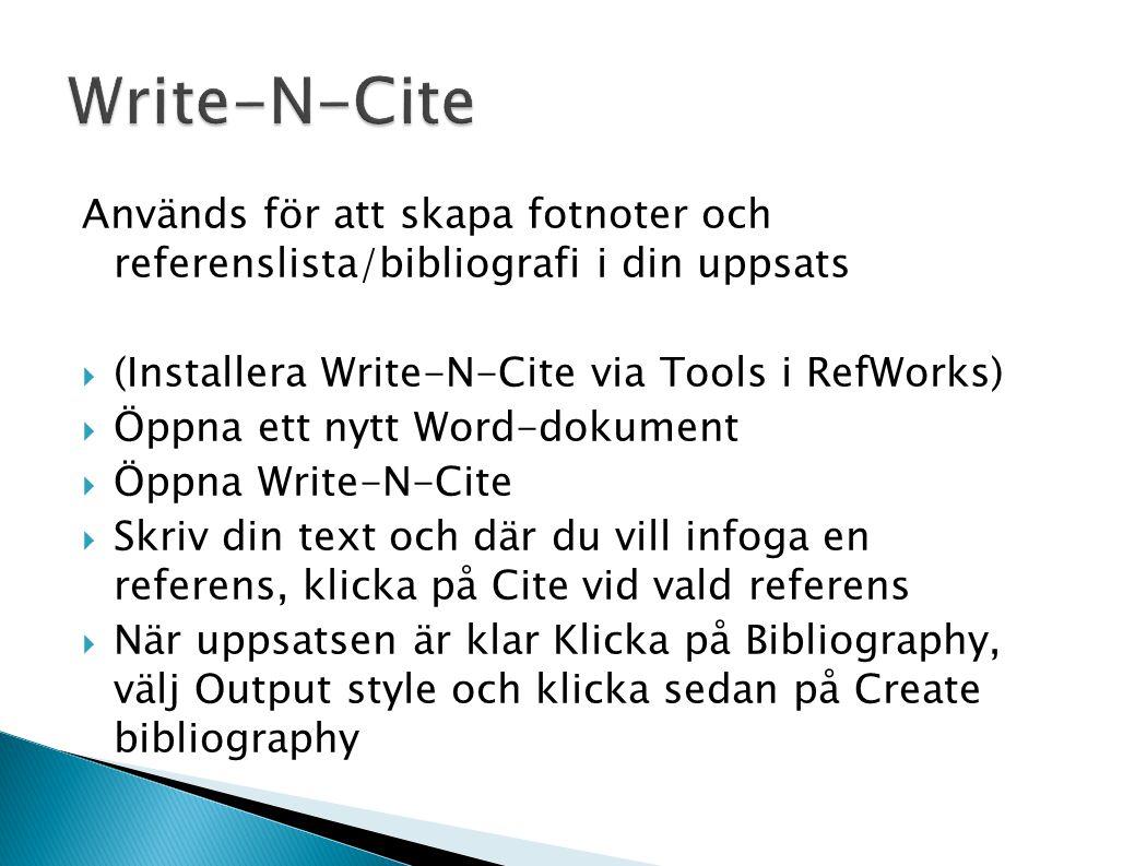 Används för att skapa fotnoter och referenslista/bibliografi i din uppsats  (Installera Write-N-Cite via Tools i RefWorks)  Öppna ett nytt Word-dokument  Öppna Write-N-Cite  Skriv din text och där du vill infoga en referens, klicka på Cite vid vald referens  När uppsatsen är klar Klicka på Bibliography, välj Output style och klicka sedan på Create bibliography