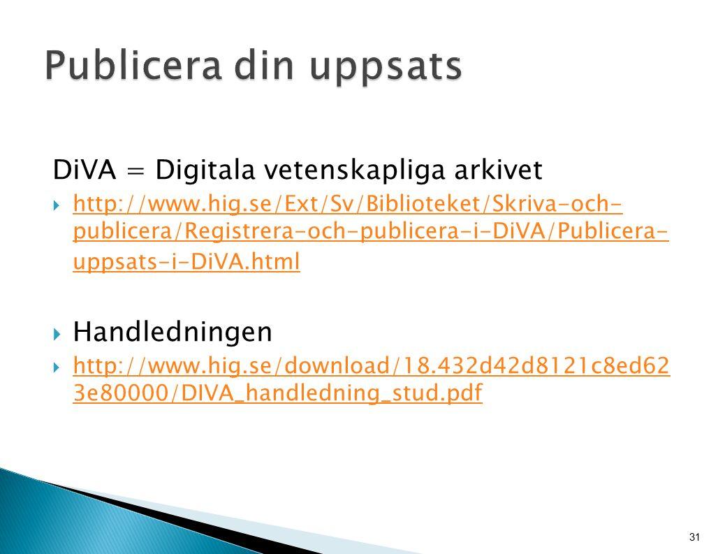 DiVA = Digitala vetenskapliga arkivet  http://www.hig.se/Ext/Sv/Biblioteket/Skriva-och- publicera/Registrera-och-publicera-i-DiVA/Publicera- uppsats-i-DiVA.html http://www.hig.se/Ext/Sv/Biblioteket/Skriva-och- publicera/Registrera-och-publicera-i-DiVA/Publicera- uppsats-i-DiVA.html  Handledningen  http://www.hig.se/download/18.432d42d8121c8ed62 3e80000/DIVA_handledning_stud.pdf http://www.hig.se/download/18.432d42d8121c8ed62 3e80000/DIVA_handledning_stud.pdf 31