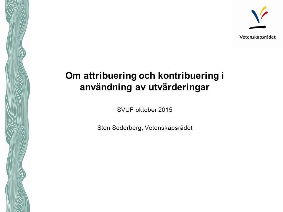 Om attribuering och kontribuering i användning av utvärderingar SVUF oktober 2015 Sten Söderberg, Vetenskapsrådet
