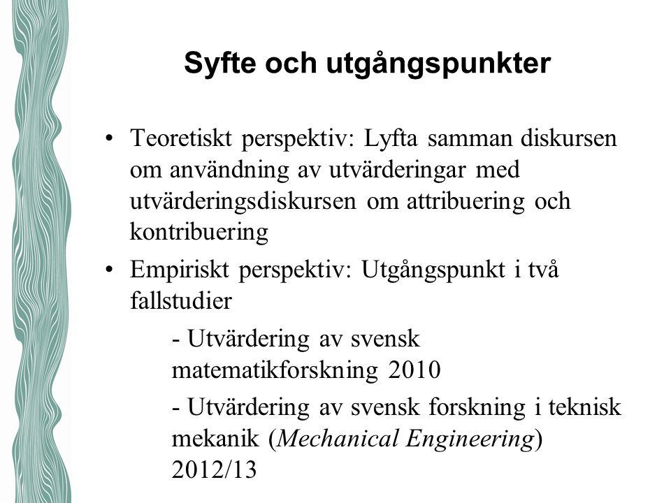 Syfte och utgångspunkter Teoretiskt perspektiv: Lyfta samman diskursen om användning av utvärderingar med utvärderingsdiskursen om attribuering och kontribuering Empiriskt perspektiv: Utgångspunkt i två fallstudier - Utvärdering av svensk matematikforskning 2010 - Utvärdering av svensk forskning i teknisk mekanik (Mechanical Engineering) 2012/13