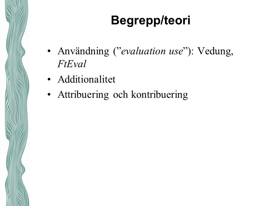 Begrepp/teori Användning ( evaluation use ): Vedung, FtEval Additionalitet Attribuering och kontribuering