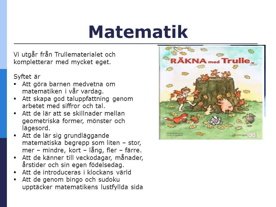 Matematik Vi utgår från Trullematerialet och kompletterar med mycket eget.