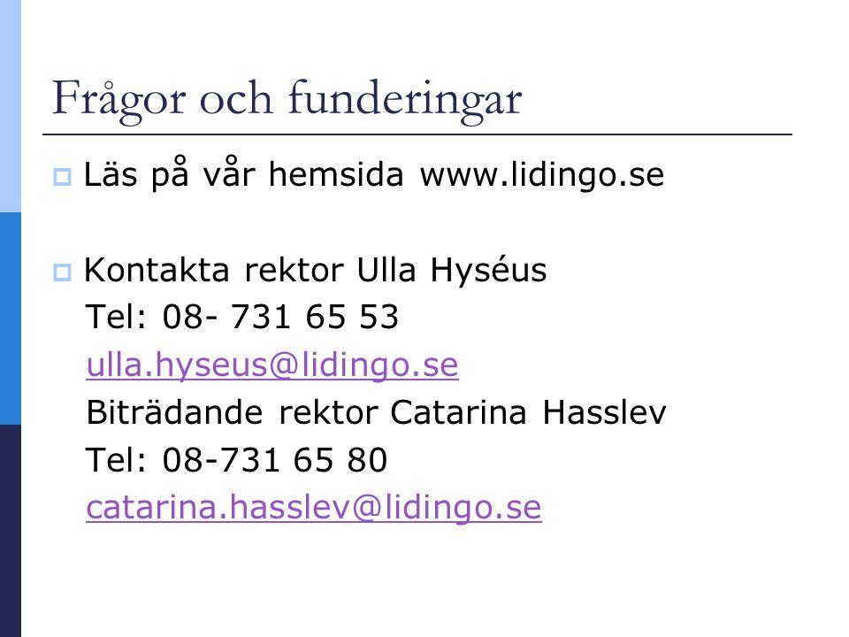 Frågor och funderingar  Läs på vår hemsida www.lidingo.se  Kontakta rektor Ulla Hyséus Tel: 08- 731 65 53 ulla.hyseus@lidingo.se Biträdande rektor Catarina Hasslev Tel: 08-731 65 80 catarina.hasslev@lidingo.se