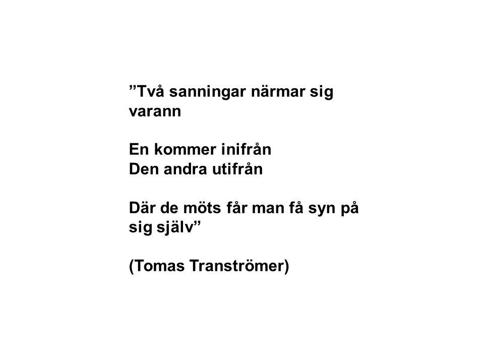 Två sanningar närmar sig varann En kommer inifrån Den andra utifrån Där de möts får man få syn på sig själv (Tomas Tranströmer)