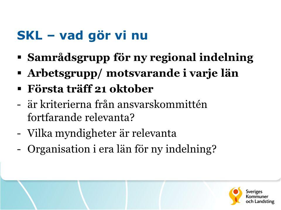 SKL – vad gör vi nu  Samrådsgrupp för ny regional indelning  Arbetsgrupp/ motsvarande i varje län  Första träff 21 oktober -är kriterierna från ansvarskommittén fortfarande relevanta.