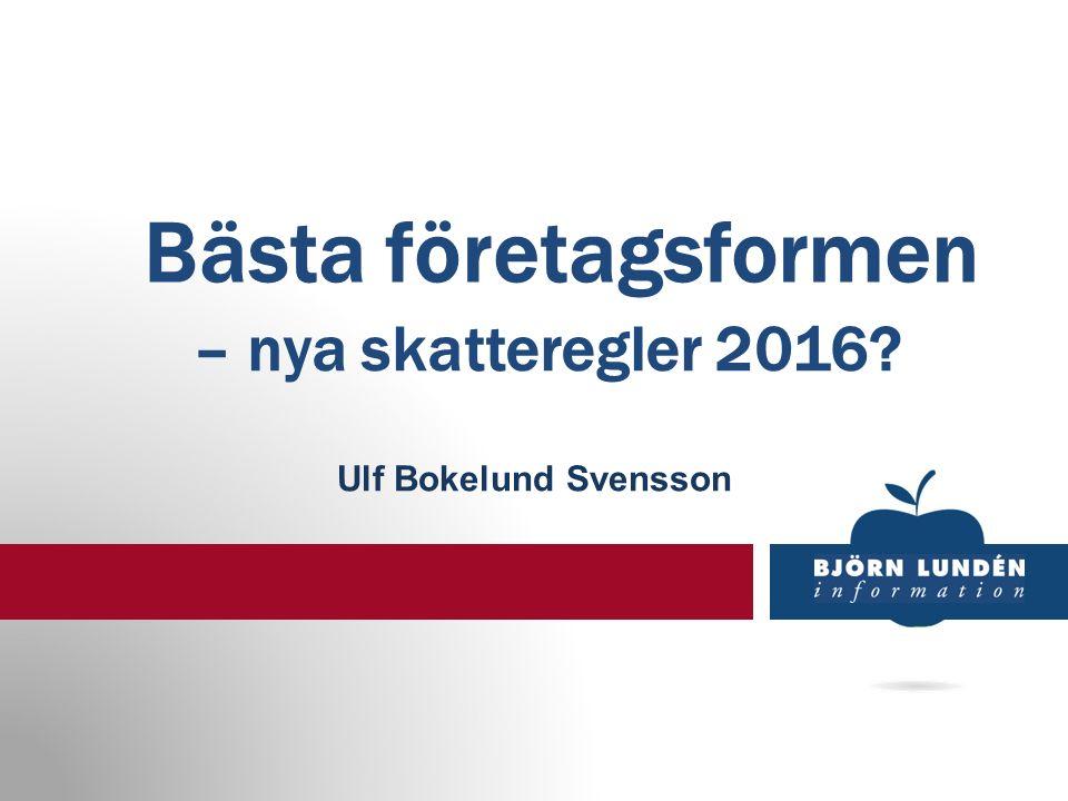 Bästa företagsformen – nya skatteregler 2016 Ulf Bokelund Svensson