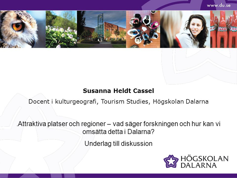 Susanna Heldt Cassel Docent i kulturgeografi, Tourism Studies, Högskolan Dalarna. Attraktiva platser och regioner – vad säger forskningen och hur kan