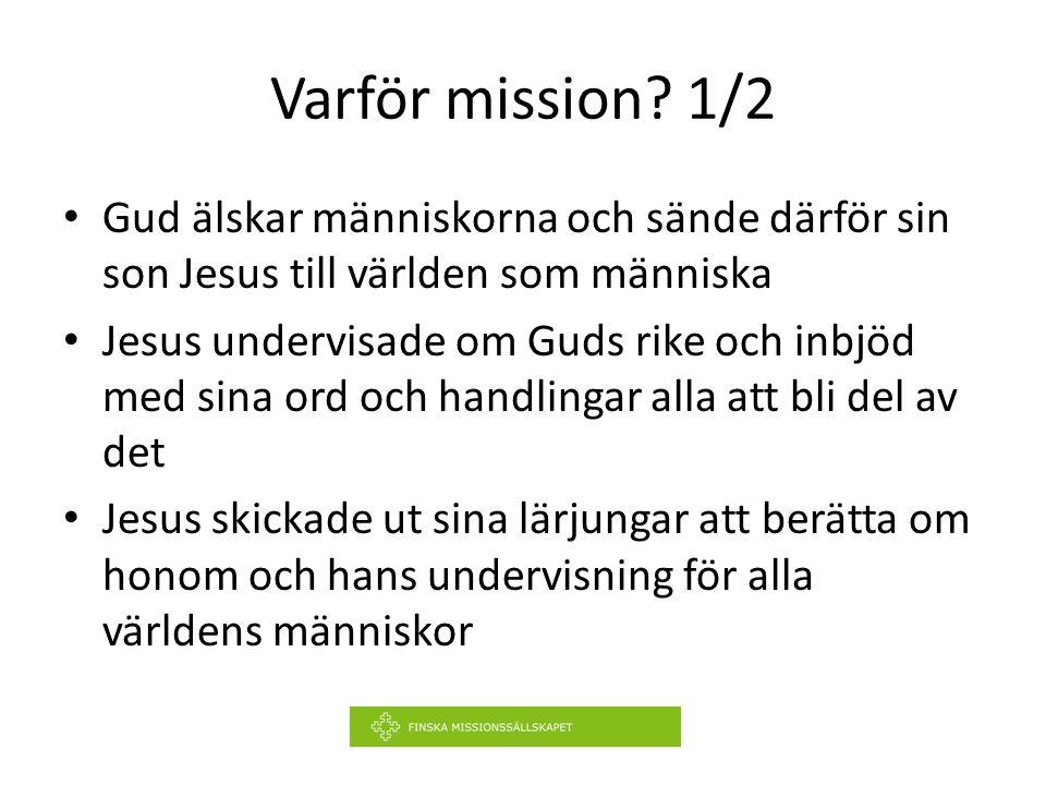 Varför mission? 1/2 Gud älskar människorna och sände därför sin son Jesus till världen som människa Jesus undervisade om Guds rike och inbjöd med sina