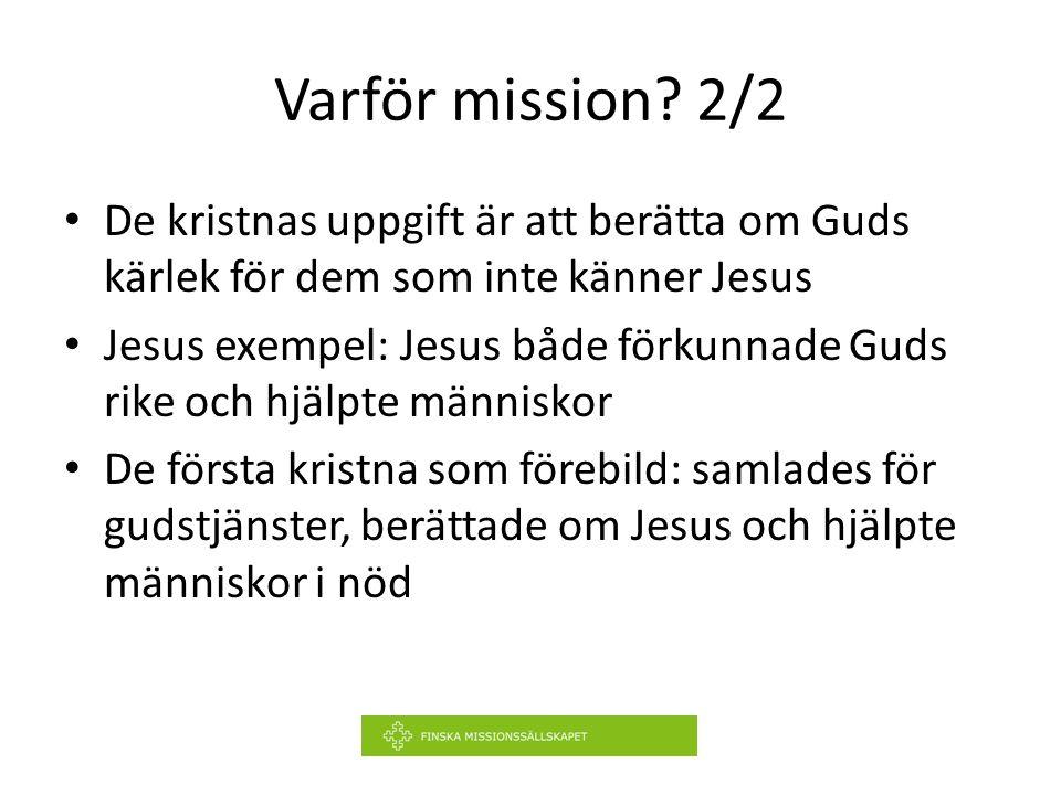 Varför mission? 2/2 De kristnas uppgift är att berätta om Guds kärlek för dem som inte känner Jesus Jesus exempel: Jesus både förkunnade Guds rike och