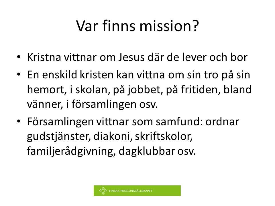 Var finns mission? Kristna vittnar om Jesus där de lever och bor En enskild kristen kan vittna om sin tro på sin hemort, i skolan, på jobbet, på friti