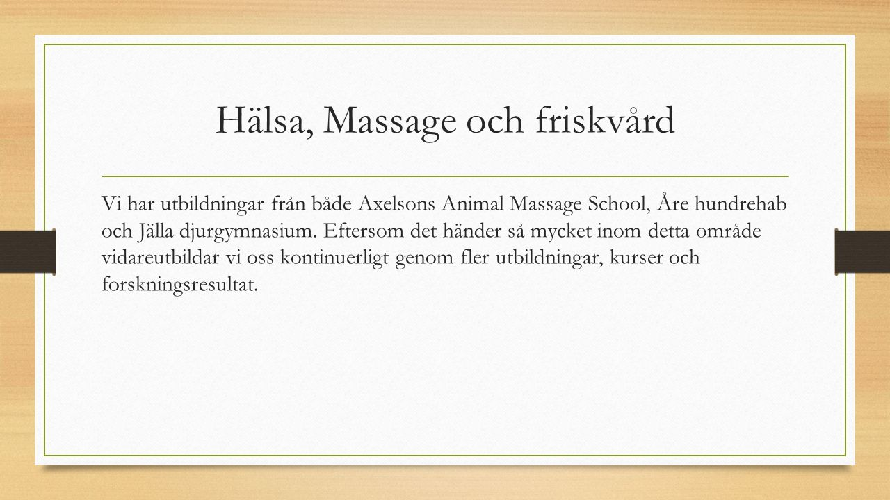 Hälsa, Massage och friskvård Vi har utbildningar från både Axelsons Animal Massage School, Åre hundrehab och Jälla djurgymnasium.