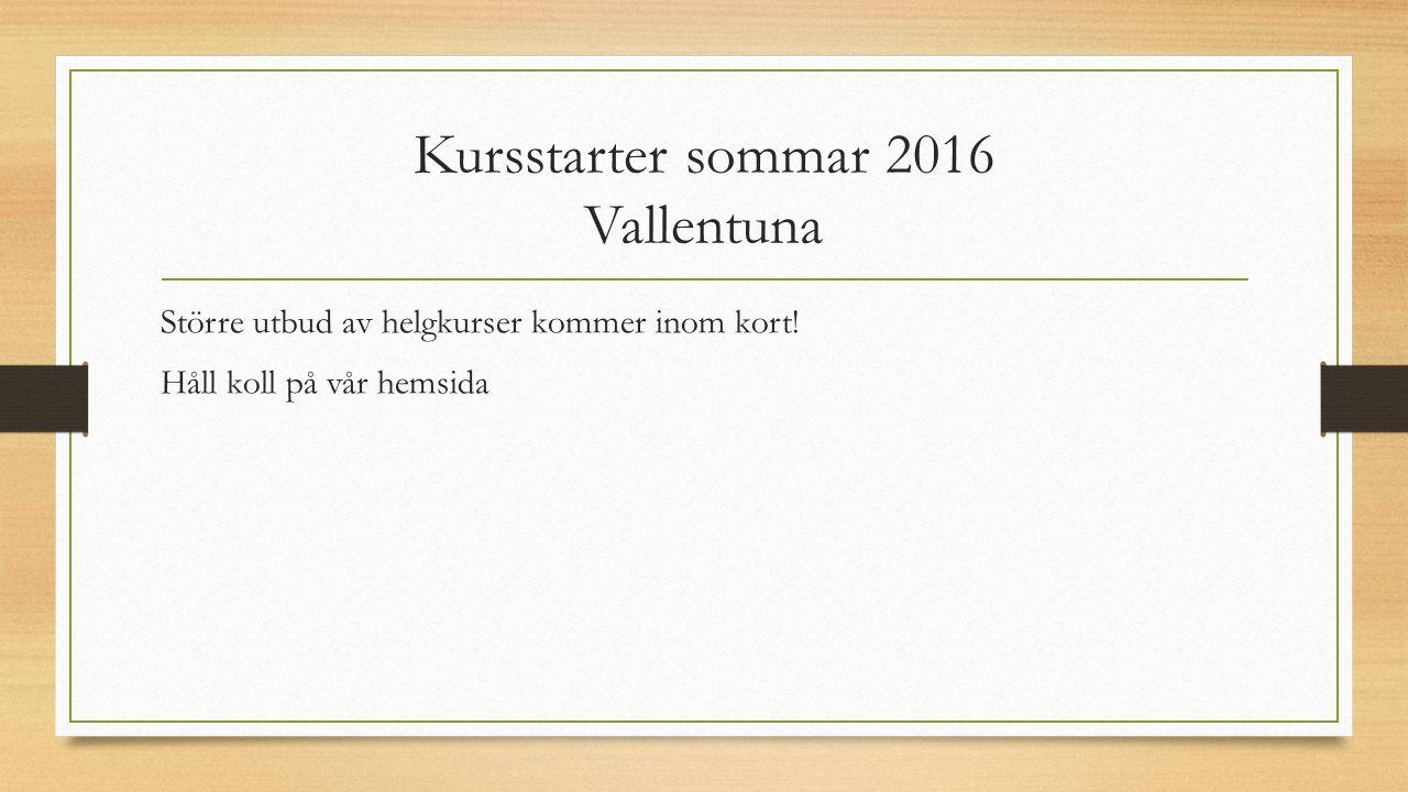Kursstarter sommar 2016 Vallentuna Större utbud av helgkurser kommer inom kort! Håll koll på vår hemsida