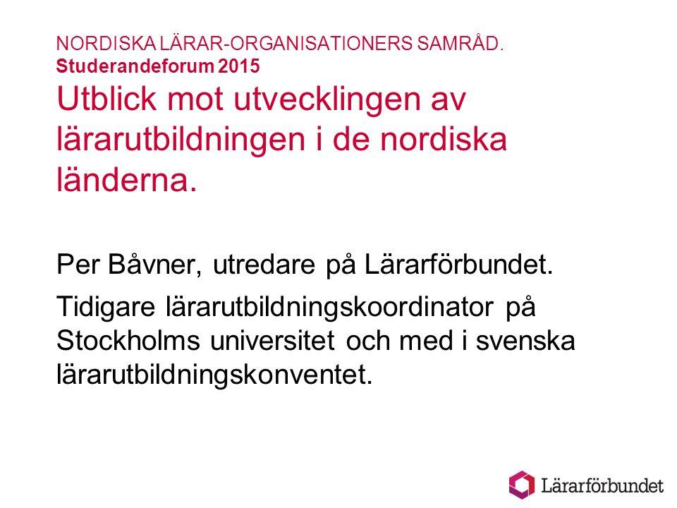 NORDISKA LÄRAR-ORGANISATIONERS SAMRÅD. Studerandeforum 2015 Utblick mot utvecklingen av lärarutbildningen i de nordiska länderna. Per Båvner, utredare