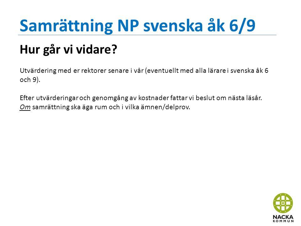 Samrättning NP svenska åk 6/9 Hur går vi vidare? Utvärdering med er rektorer senare i vår (eventuellt med alla lärare i svenska åk 6 och 9). Efter utv