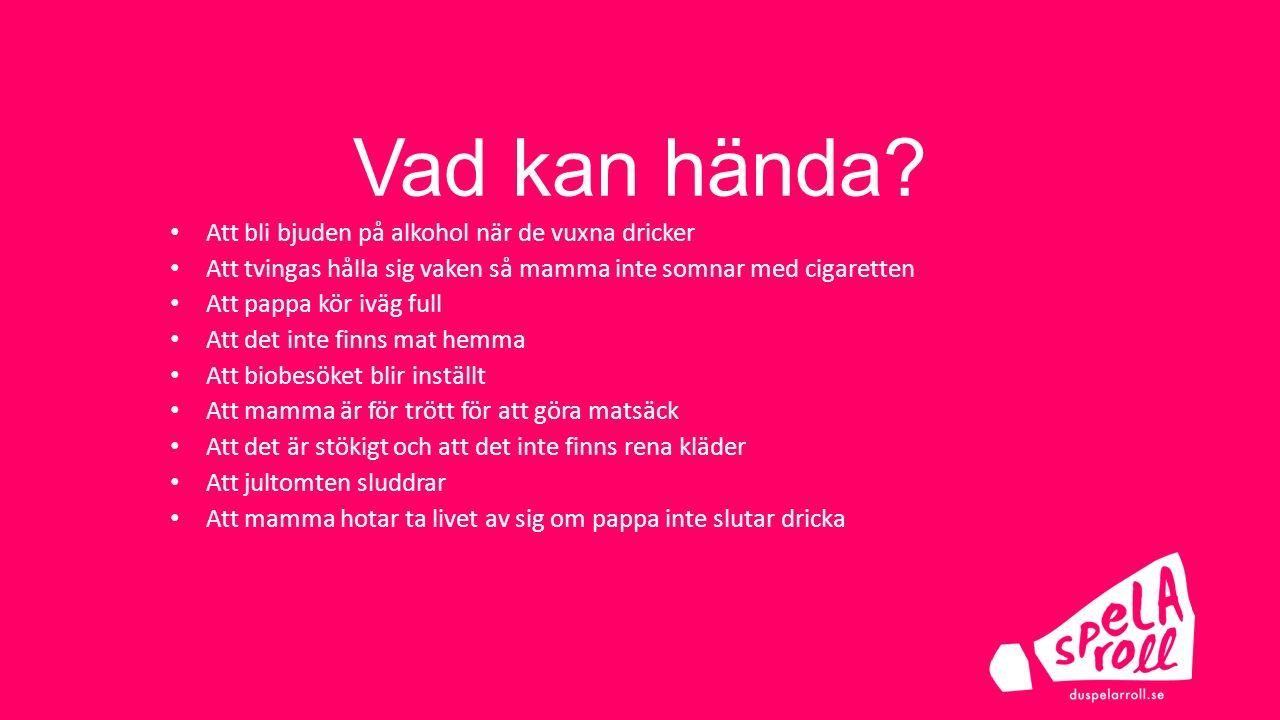 Vad kan hända? Att bli bjuden på alkohol när de vuxna dricker Att tvingas hålla sig vaken så mamma inte somnar med cigaretten Att pappa kör iväg full