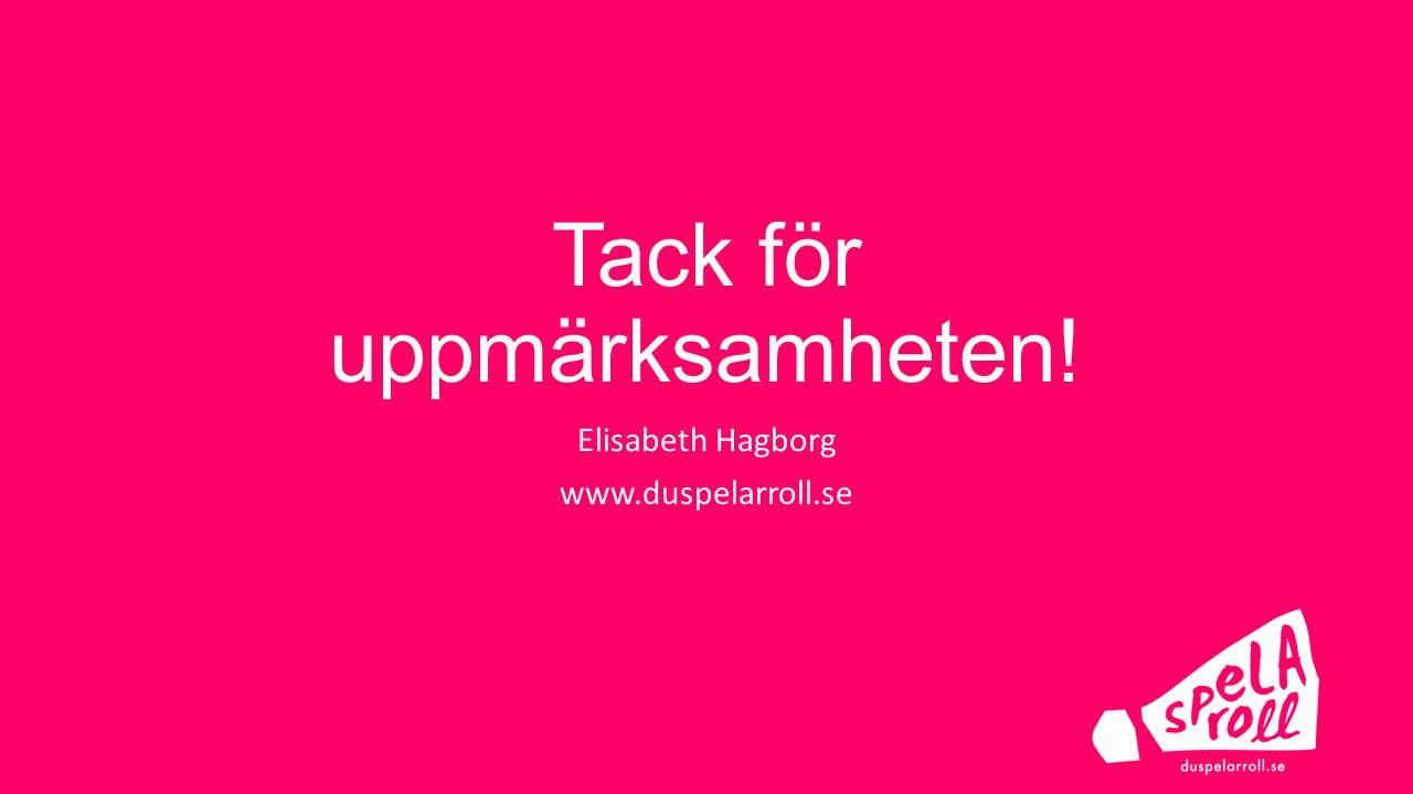 Tack för uppmärksamheten! Elisabeth Hagborg www.duspelarroll.se