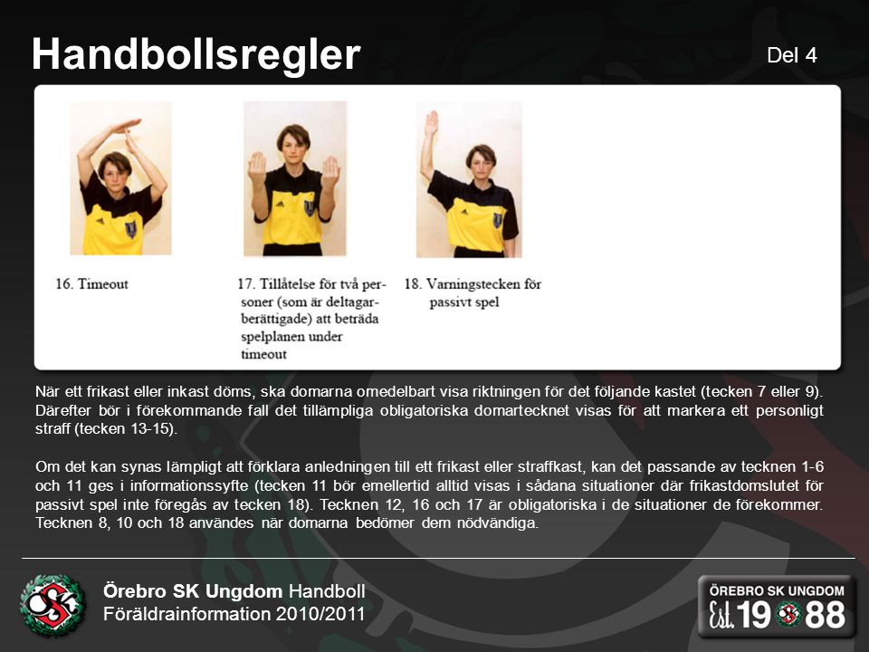 Örebro SK Ungdom Handboll Föräldrainformation 2010/2011 Handbollsregler När ett frikast eller inkast döms, ska domarna omedelbart visa riktningen för det följande kastet (tecken 7 eller 9).