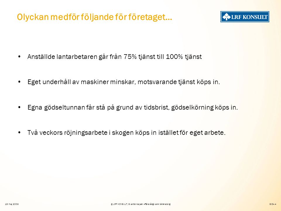 SIDA 4 15 maj 2008© LRF KONSULT, Svante Kaijser Affärsrådgivare Vänersborg Olyckan medför följande för företaget… Anställde lantarbetaren går från 75% tjänst till 100% tjänst Eget underhåll av maskiner minskar, motsvarande tjänst köps in.
