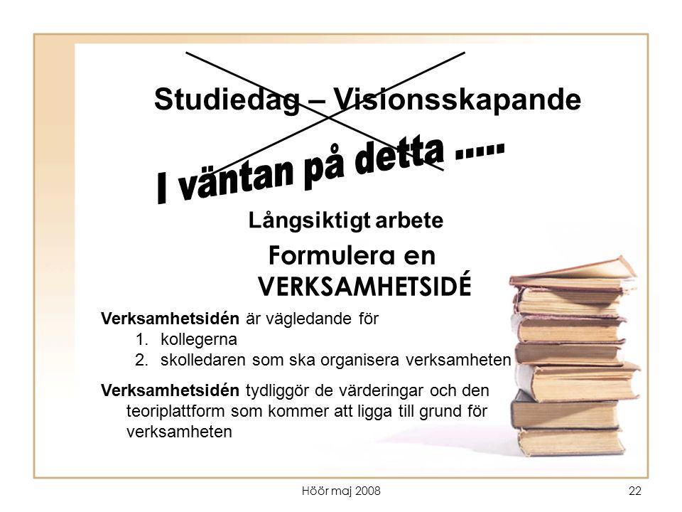 Höör maj 200822 Studiedag – Visionsskapande Långsiktigt arbete Verksamhetsidén är vägledande för 1.kollegerna 2.skolledaren som ska organisera verksam