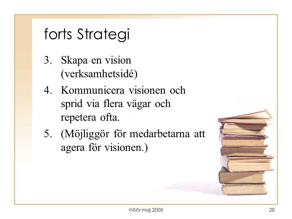 Höör maj 200828 forts Strategi 3.Skapa en vision (verksamhetsidé) 4.Kommunicera visionen och sprid via flera vägar och repetera ofta. 5.(Möjliggör för