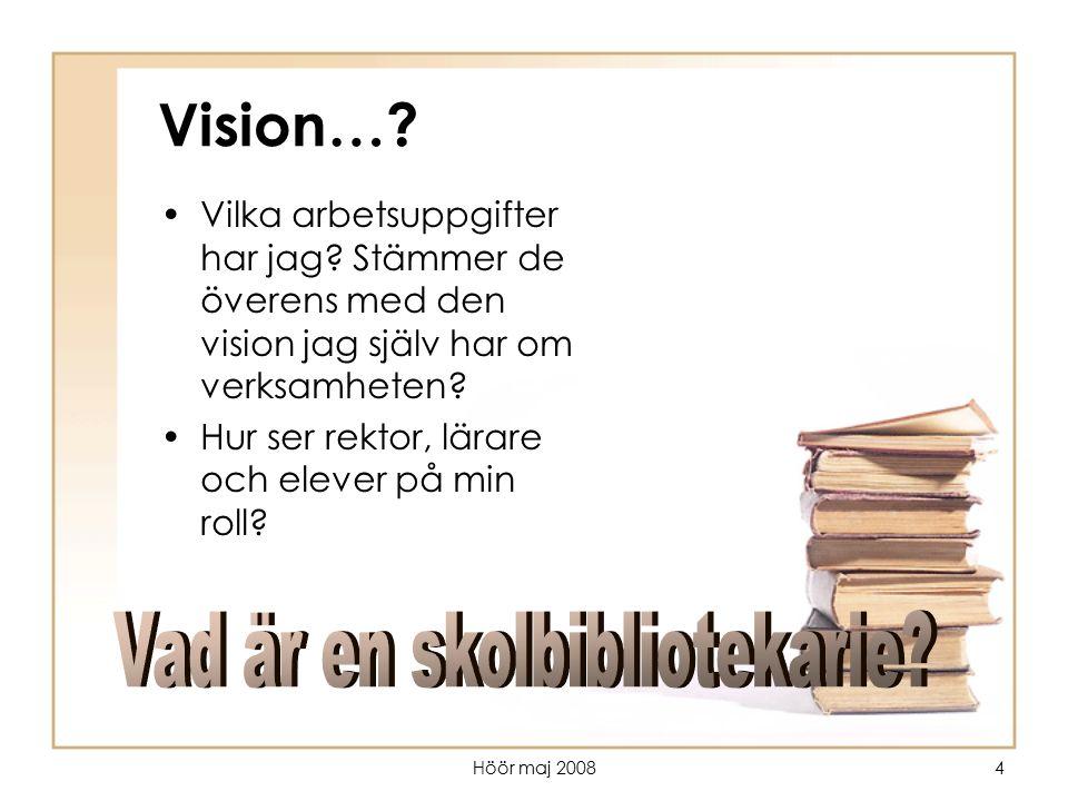 Höör maj 20084 Vision…? Vilka arbetsuppgifter har jag? Stämmer de överens med den vision jag själv har om verksamheten? Hur ser rektor, lärare och ele