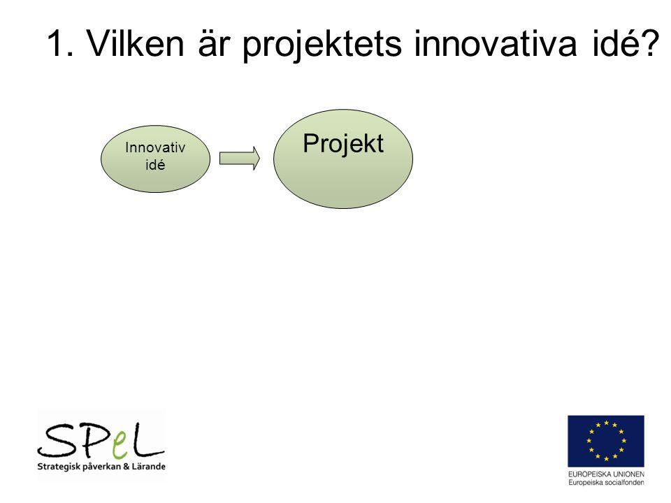 1. Vilken är projektets innovativa idé Innovativ idé Projekt