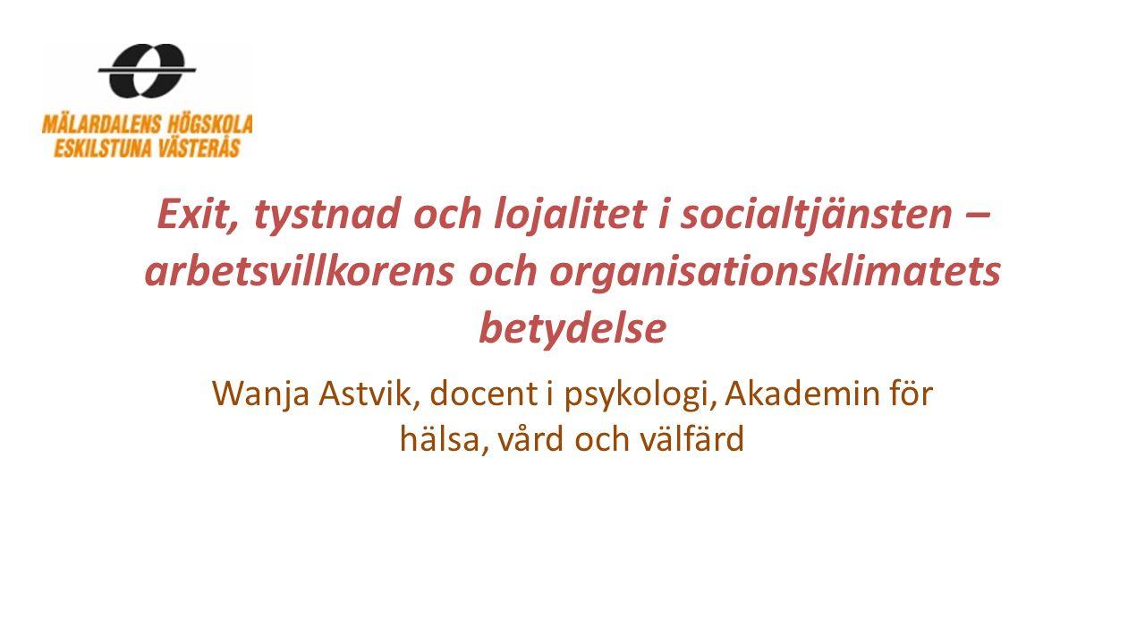 Exit, tystnad och lojalitet i socialtjänsten – arbetsvillkorens och organisationsklimatets betydelse Wanja Astvik, docent i psykologi, Akademin för hä