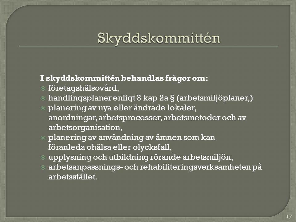 I skyddskommittén behandlas frågor om:  företagshälsovård,  handlingsplaner enligt 3 kap 2a § (arbetsmiljöplaner,)  planering av nya eller ändrade lokaler, anordningar, arbetsprocesser, arbetsmetoder och av arbetsorganisation,  planering av användning av ämnen som kan föranleda ohälsa eller olycksfall,  upplysning och utbildning rörande arbetsmiljön,  arbetsanpassnings- och rehabiliteringsverksamheten på arbetsstället.