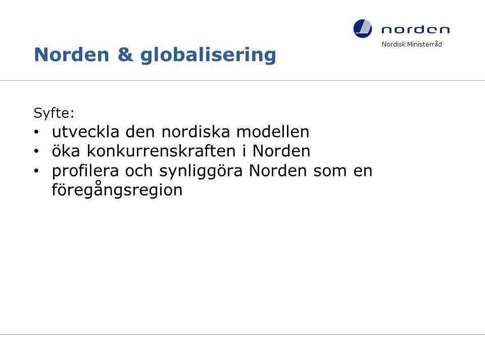 Norden & globalisering Syfte: utveckla den nordiska modellen öka konkurrenskraften i Norden profilera och synliggöra Norden som en föregångsregion Nordisk Ministerråd