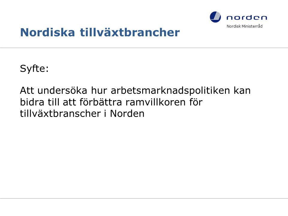Nordiska tillväxtbrancher Syfte: Att undersöka hur arbetsmarknadspolitiken kan bidra till att förbättra ramvillkoren för tillväxtbranscher i Norden Nordisk Ministerråd