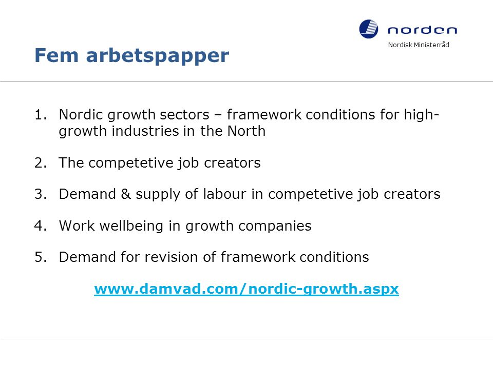 Fem arbetspapper 1.Nordic growth sectors – framework conditions for high- growth industries in the North 2.The competetive job creators 3.Demand & supply of labour in competetive job creators 4.Work wellbeing in growth companies 5.Demand for revision of framework conditions www.damvad.com/nordic-growth.aspx Nordisk Ministerråd