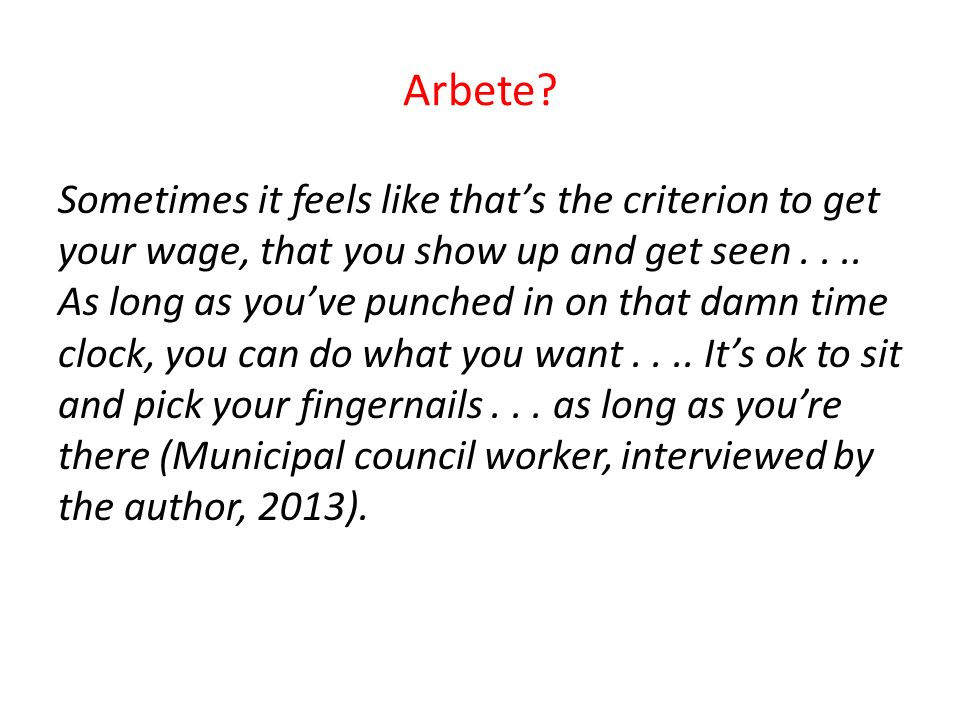 Arbete? Sometimes it feels like that's the criterion to get your wage, that you show up and get seen.... As long as you've punched in on that damn tim