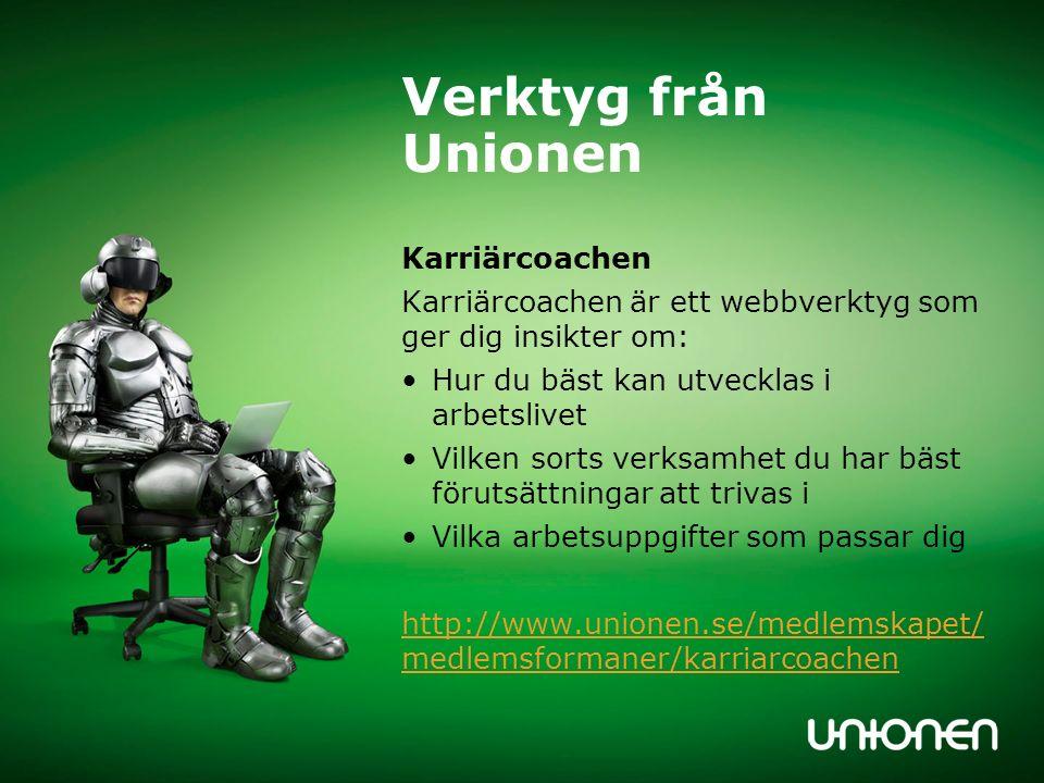 Verktyg från Unionen Karriärcoachen Karriärcoachen är ett webbverktyg som ger dig insikter om: Hur du bäst kan utvecklas i arbetslivet Vilken sorts verksamhet du har bäst förutsättningar att trivas i Vilka arbetsuppgifter som passar dig http://www.unionen.se/medlemskapet/ medlemsformaner/karriarcoachen