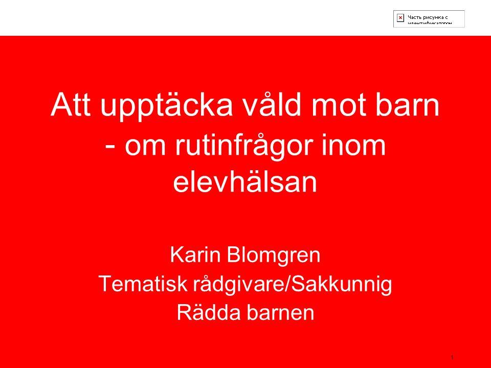 1 Att upptäcka våld mot barn - om rutinfrågor inom elevhälsan Karin Blomgren Tematisk rådgivare/Sakkunnig Rädda barnen