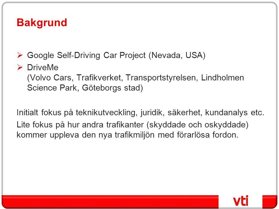 Bakgrund  Google Self-Driving Car Project (Nevada, USA)  DriveMe (Volvo Cars, Trafikverket, Transportstyrelsen, Lindholmen Science Park, Göteborgs stad) Initialt fokus på teknikutveckling, juridik, säkerhet, kundanalys etc.