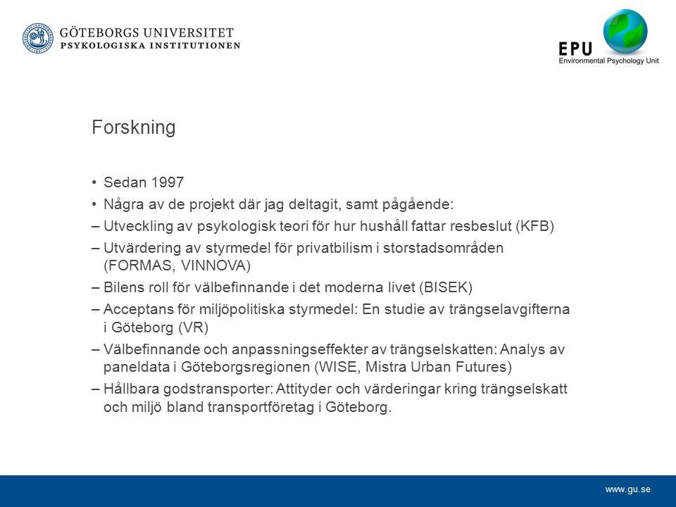 www.gu.se Forskning Sedan 1997 Några av de projekt där jag deltagit, samt pågående: –Utveckling av psykologisk teori för hur hushåll fattar resbeslut (KFB) –Utvärdering av styrmedel för privatbilism i storstadsområden (FORMAS, VINNOVA) –Bilens roll för välbefinnande i det moderna livet (BISEK) –Acceptans för miljöpolitiska styrmedel: En studie av trängselavgifterna i Göteborg (VR) –Välbefinnande och anpassningseffekter av trängselskatten: Analys av paneldata i Göteborgsregionen (WISE, Mistra Urban Futures) –Hållbara godstransporter: Attityder och värderingar kring trängselskatt och miljö bland transportföretag i Göteborg.