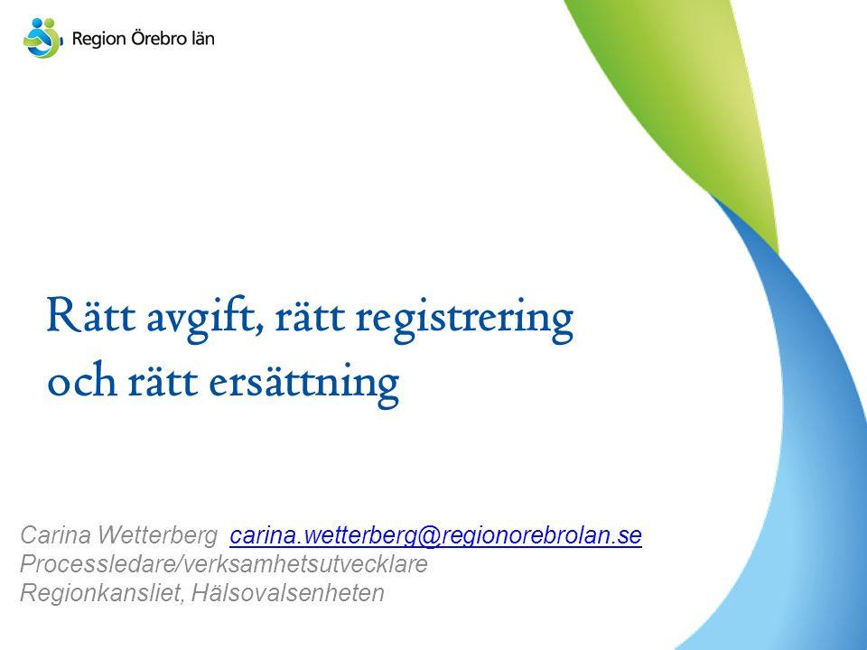 Rätt avgift, rätt registrering och rätt ersättning Carina Wetterberg carina.wetterberg@regionorebrolan.se Processledare/verksamhetsutvecklare Regionkansliet, Hälsovalsenhetencarina.wetterberg@regionorebrolan.se