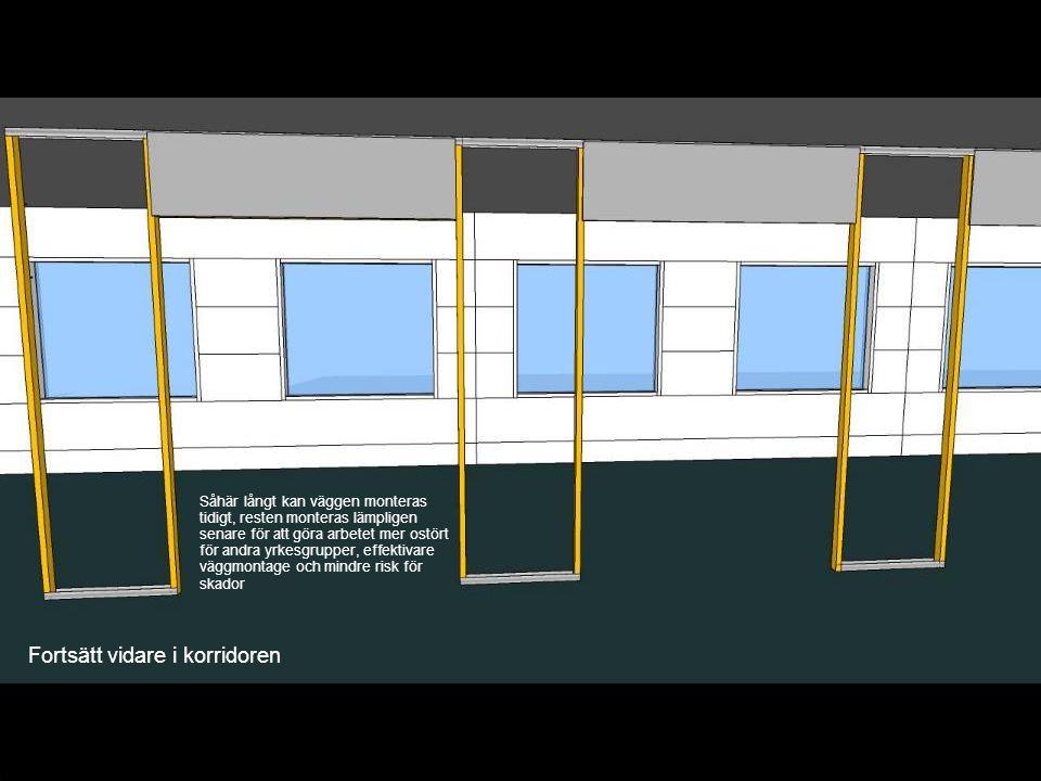 Fortsätt vidare i korridoren Såhär långt kan väggen monteras tidigt, resten monteras lämpligen senare för att göra arbetet mer ostört för andra yrkesg