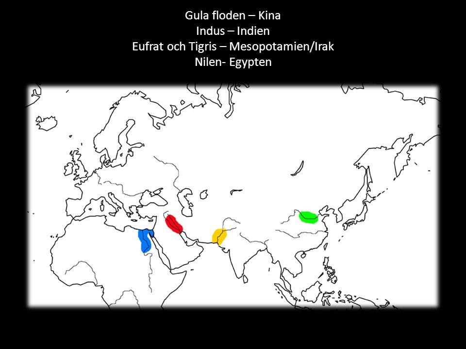 Gula floden – Kina Indus – Indien Eufrat och Tigris – Mesopotamien/Irak Nilen- Egypten