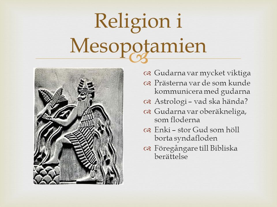  Religion i Mesopotamien  Gudarna var mycket viktiga  Prästerna var de som kunde kommunicera med gudarna  Astrologi – vad ska hända?  Gudarna var