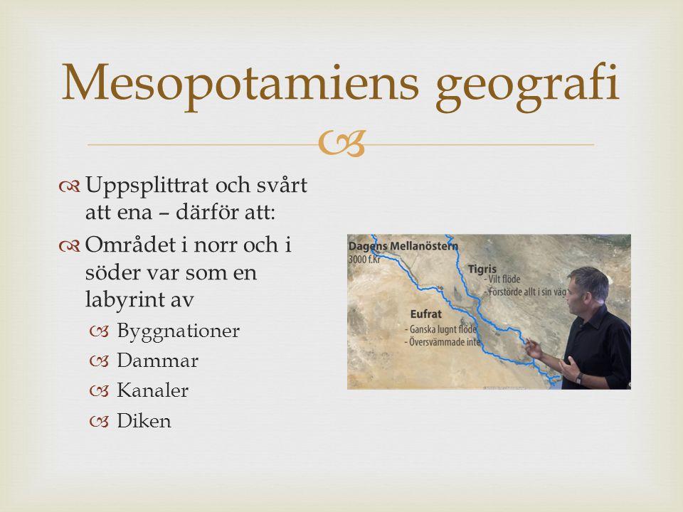  Mesopotamiens geografi  Uppsplittrat och svårt att ena – därför att:  Området i norr och i söder var som en labyrint av  Byggnationer  Dammar 
