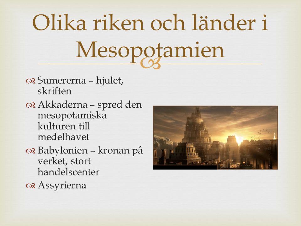  Olika riken och länder i Mesopotamien  Sumererna – hjulet, skriften  Akkaderna – spred den mesopotamiska kulturen till medelhavet  Babylonien – k