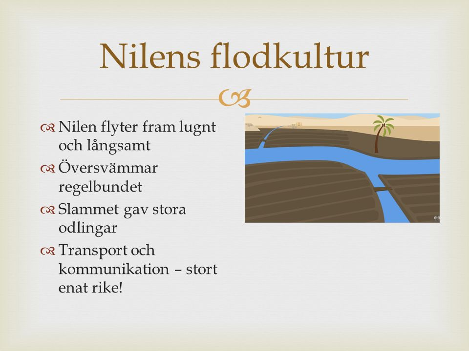  Nilens flodkultur  Nilen flyter fram lugnt och långsamt  Översvämmar regelbundet  Slammet gav stora odlingar  Transport och kommunikation – stor