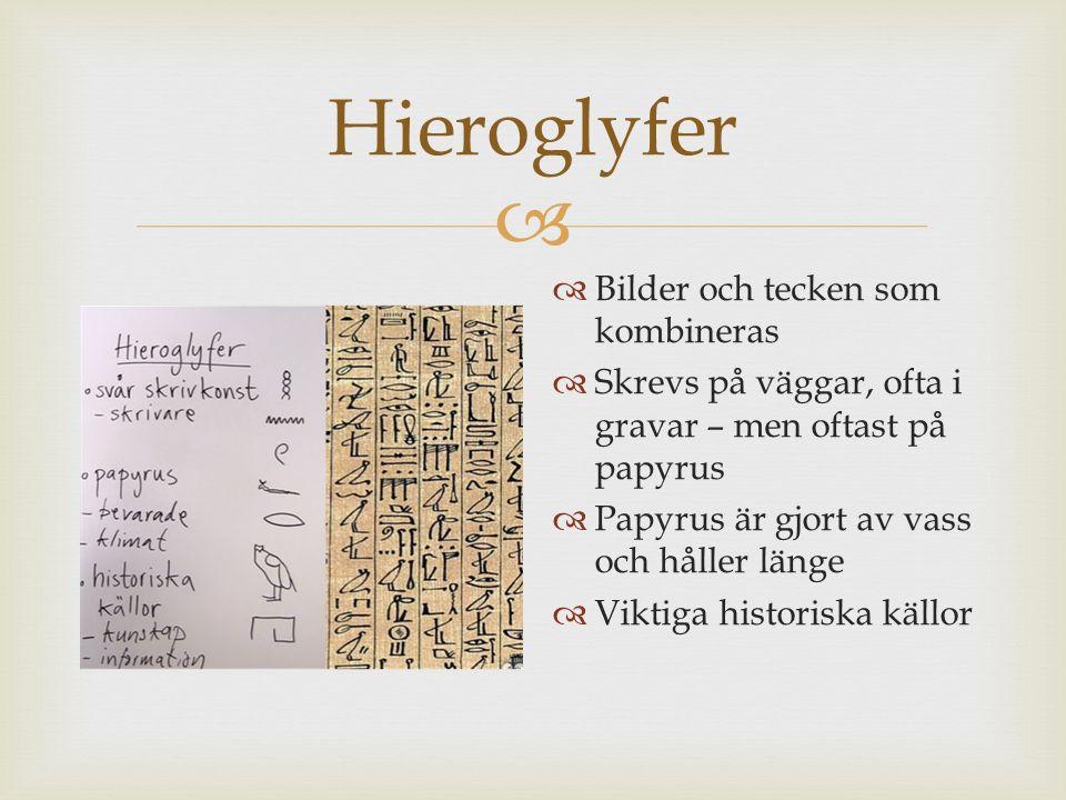  Hieroglyfer  Bilder och tecken som kombineras  Skrevs på väggar, ofta i gravar – men oftast på papyrus  Papyrus är gjort av vass och håller länge