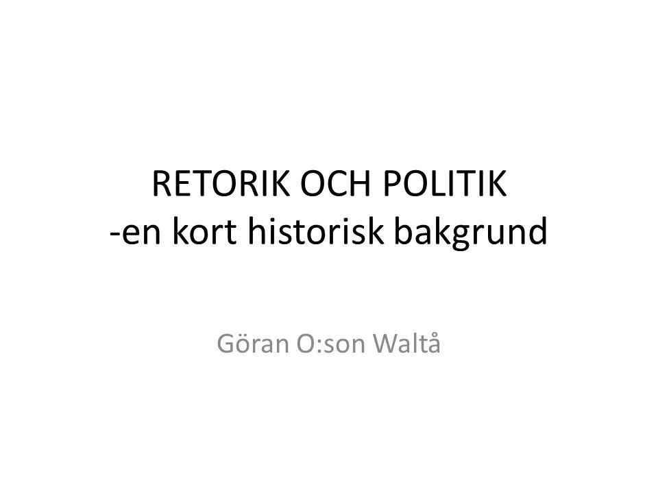 RETORIK OCH POLITIK -en kort historisk bakgrund Göran O:son Waltå