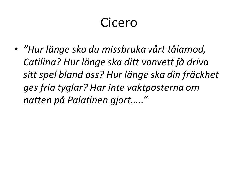 """Cicero """"Hur länge ska du missbruka vårt tålamod, Catilina? Hur länge ska ditt vanvett få driva sitt spel bland oss? Hur länge ska din fräckhet ges fri"""