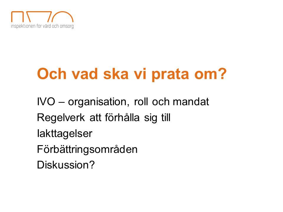 Och vad ska vi prata om? IVO – organisation, roll och mandat Regelverk att förhålla sig till Iakttagelser Förbättringsområden Diskussion?