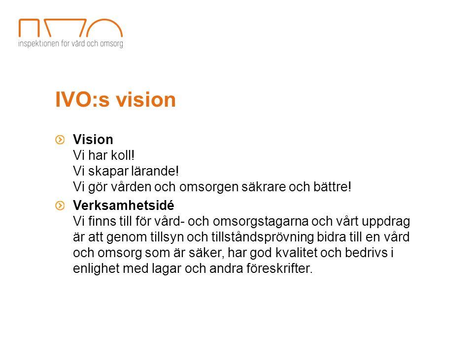 IVO:s vision Vision Vi har koll! Vi skapar lärande! Vi gör vården och omsorgen säkrare och bättre! Verksamhetsidé Vi finns till för vård- och omsorgst
