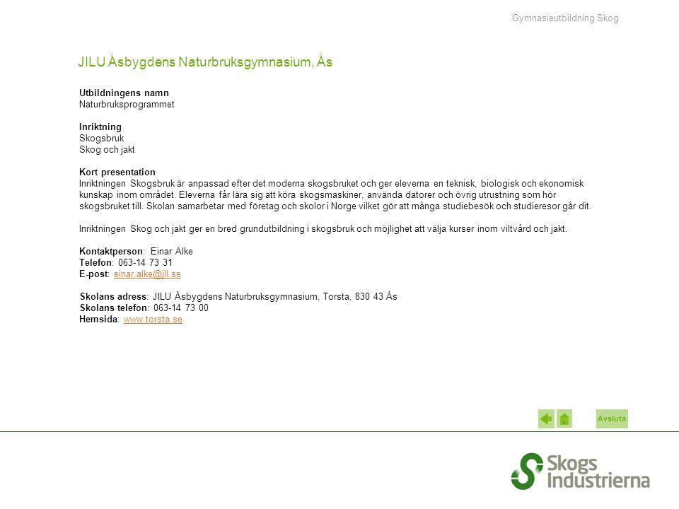 Avsluta JILU Åsbygdens Naturbruksgymnasium, Ås Utbildningens namn Naturbruksprogrammet Inriktning Skogsbruk Skog och jakt Kort presentation Inriktningen Skogsbruk är anpassad efter det moderna skogsbruket och ger eleverna en teknisk, biologisk och ekonomisk kunskap inom området.